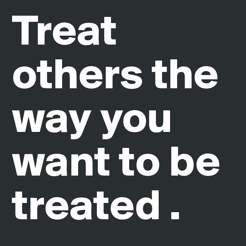 Treat-others-the-way-you-want-to-be-treated
